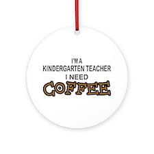 Kndrgrtn Teacher Need Coffee Ornament (Round)