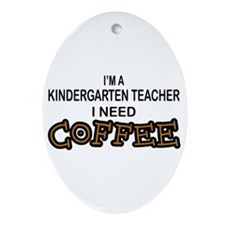 Kndrgrtn Teacher Need Coffee Oval Ornament