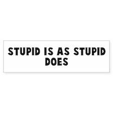 Stupid is as stupid does Bumper Bumper Bumper Sticker