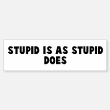 Stupid is as stupid does Bumper Bumper Bumper Sticker