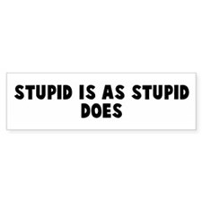 Stupid is as stupid does Bumper Bumper Sticker
