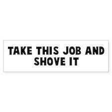 Take this job and shove it Bumper Bumper Sticker