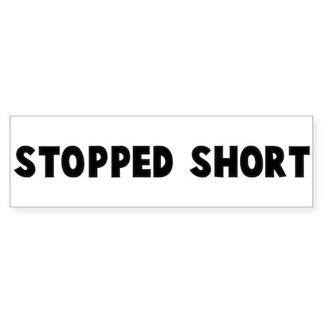 Stopped short Bumper Sticker