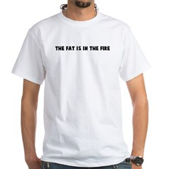 The fat is in the fire White T-Shirt