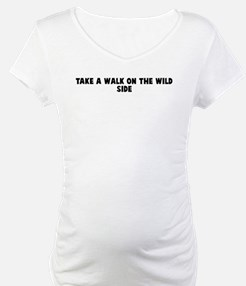 Take a walk on the wild side Shirt