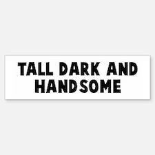 Tall dark and handsome Bumper Bumper Bumper Sticker