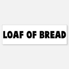Loaf of bread Bumper Bumper Bumper Sticker