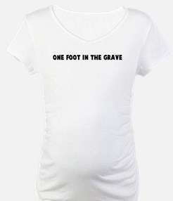 One foot in the grave Shirt
