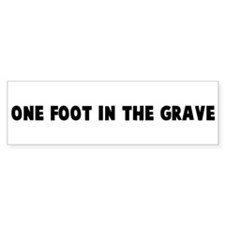 One foot in the grave Bumper Bumper Sticker