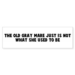 The old gray mare just is not Bumper Bumper Sticker