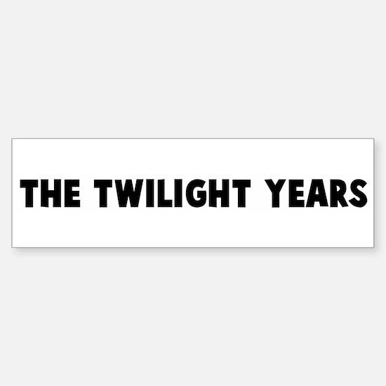 The twilight years Bumper Bumper Bumper Sticker