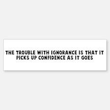 The trouble with ignorance is Bumper Bumper Bumper Sticker