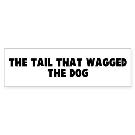 The tail that wagged the dog Bumper Sticker