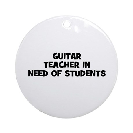guitar teacher in need of stu Ornament (Round)