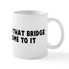 We will cross that bridge whe Mug