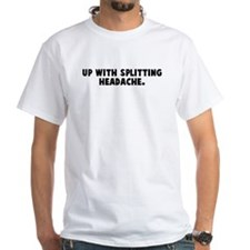 Up with splitting headache Shirt
