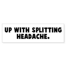 Up with splitting headache Bumper Bumper Sticker
