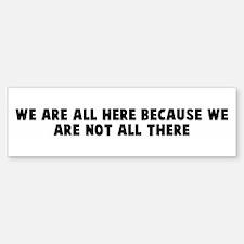 We are all here because we ar Bumper Bumper Bumper Sticker