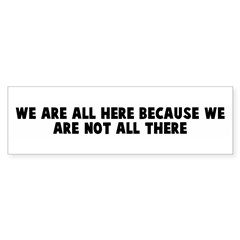 We are all here because we ar Bumper Bumper Sticker