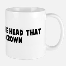 Uneasy lies the head that wea Mug