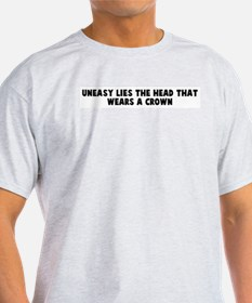 Uneasy lies the head that wea T-Shirt