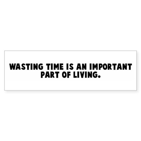 Wasting time is an important Bumper Sticker