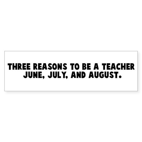 Three reasons to be a teacher Bumper Sticker
