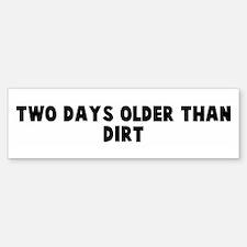 Two days older than dirt Bumper Bumper Bumper Sticker