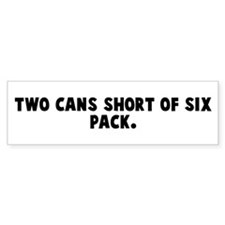 Two cans short of six pack Bumper Bumper Sticker