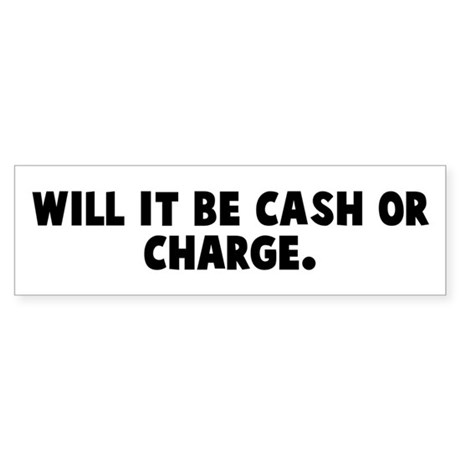 Will it be cash or charge Bumper Sticker