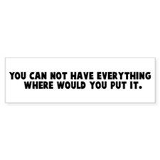 You can not have everything Bumper Bumper Sticker