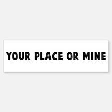 Your place or mine Bumper Bumper Bumper Sticker