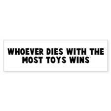 Whoever dies with the most to Bumper Bumper Sticker
