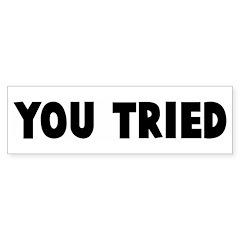 You tried Bumper Bumper Sticker