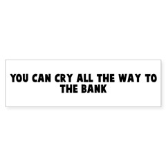You can cry all the way to th Bumper Bumper Sticker