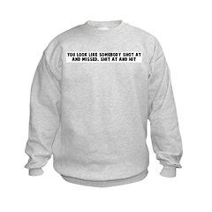You look like somebody shot a Sweatshirt