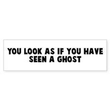 You look as if you have seen Bumper Bumper Sticker