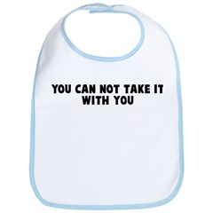 You can not take it with you Bib