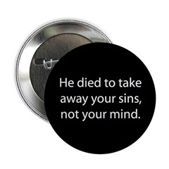 He died to take away your sins, not your mind Butt