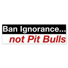 Bumper Sticker - Ban Ignorance... not Pit Bulls