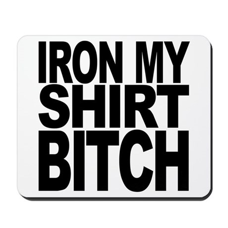 Iron My Shirt Bitch Mousepad