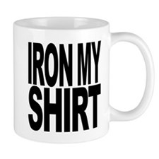 Iron My Shirt Mug
