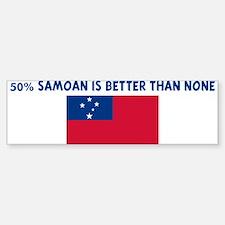 50 PERCENT SAMOAN IS BETTER T Bumper Bumper Bumper Sticker