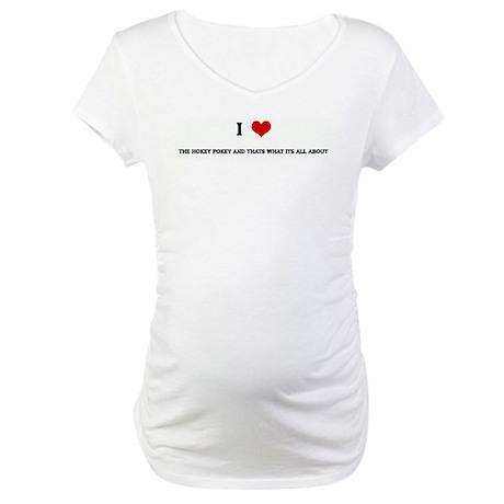 I Love THE HOKEY POKEY AND TH Maternity T-Shirt