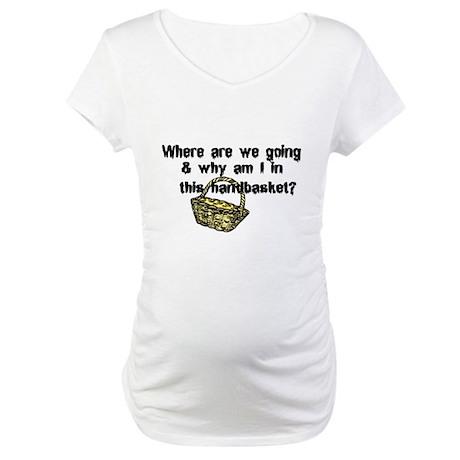 ...in a Handbasket Maternity T-Shirt