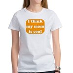I think my mom is cool Women's T-Shirt
