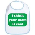 I think your mom is cool Bib