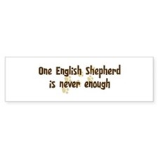 Never enough: English Shepher Bumper Bumper Sticker