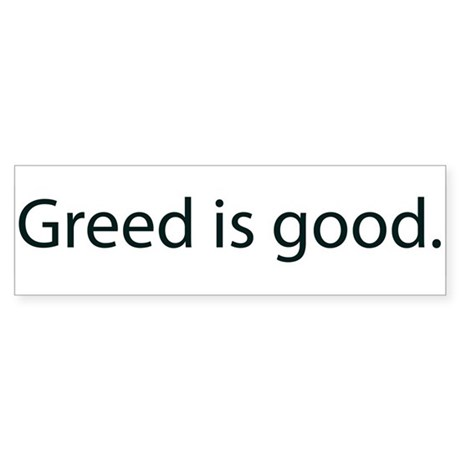 greed good Greed is good embrace it love it live it in fact, greed may be the one thing that can save us whenever someone lives their best life, amazing things happen for them and those around them you.
