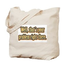 Well, that's your problem... Tote Bag